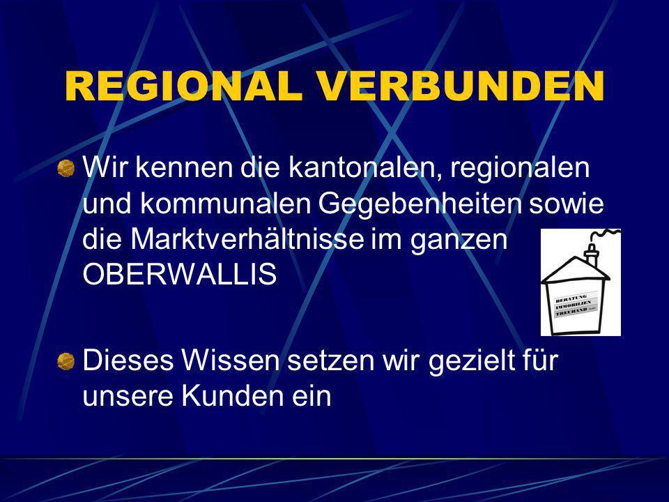REGIONAL VERBUNDEN Wir kennen die kantonalen, regionalen und kommunalen Gegebenheiten sowie die Marktverhältnisse im ganzen OBERWALLIS.
