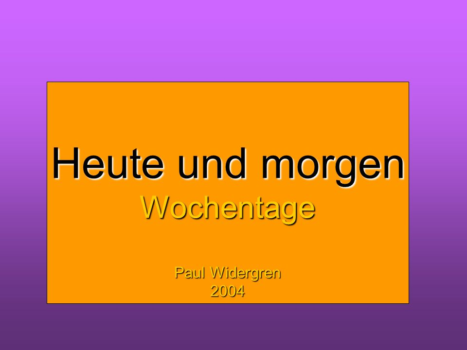 Heute und morgen Wochentage Heute und morgen Wochentage Paul Widergren