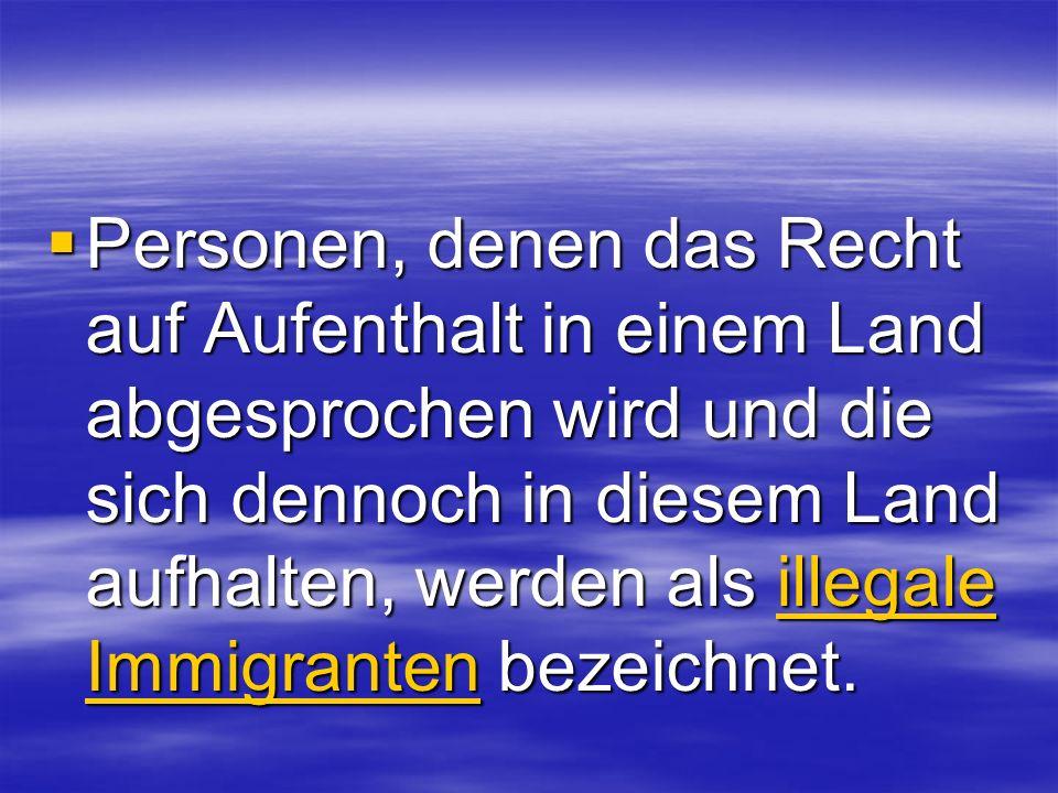 Personen, denen das Recht auf Aufenthalt in einem Land abgesprochen wird und die sich dennoch in diesem Land aufhalten, werden als illegale Immigranten bezeichnet.