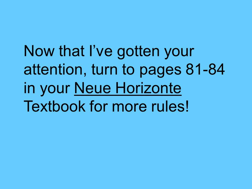 Now that I've gotten your attention, turn to pages in your Neue Horizonte Textbook for more rules!