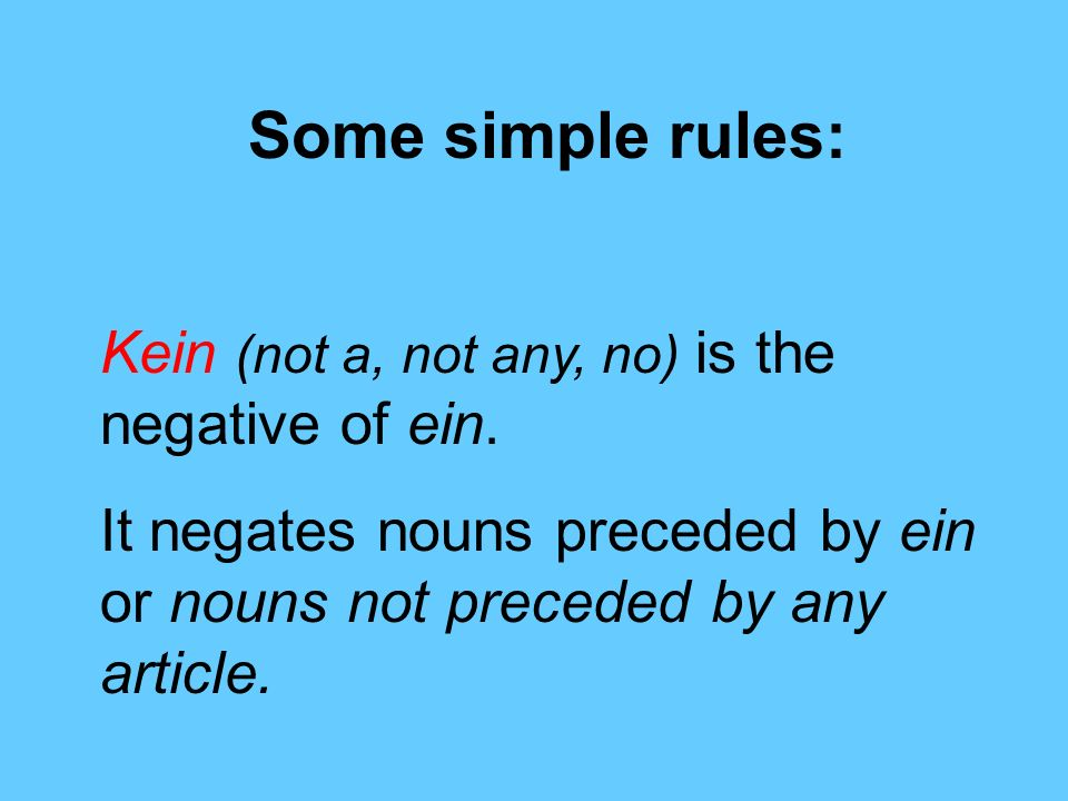 Some simple rules: Kein (not a, not any, no) is the negative of ein.
