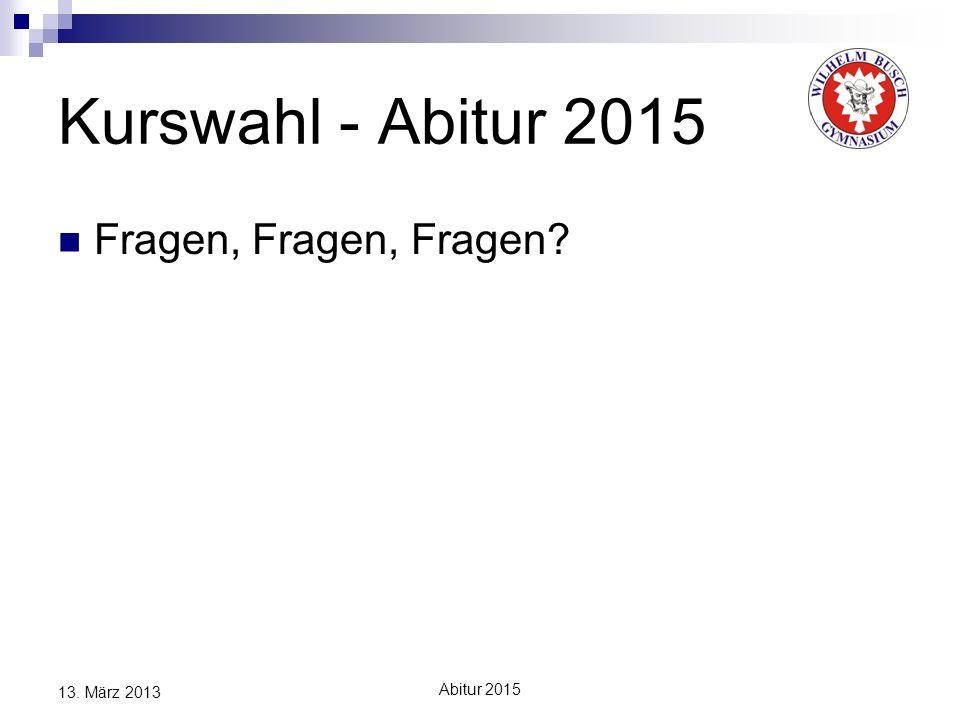 Kurswahl - Abitur 2015 Fragen, Fragen, Fragen 13. März 2013