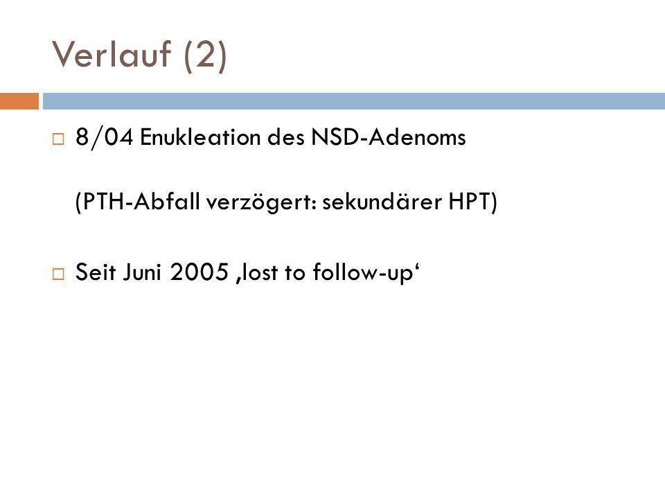 Verlauf (2) 8/04 Enukleation des NSD-Adenoms (PTH-Abfall verzögert: sekundärer HPT) Seit Juni 2005 'lost to follow-up'