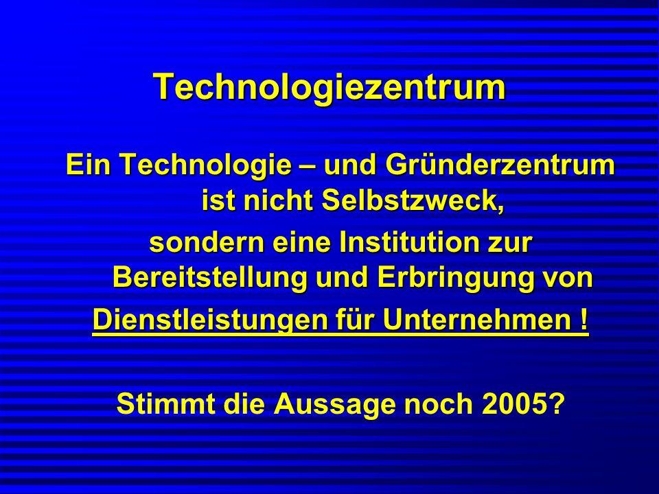 Technologiezentrum Ein Technologie – und Gründerzentrum ist nicht Selbstzweck, sondern eine Institution zur Bereitstellung und Erbringung von.