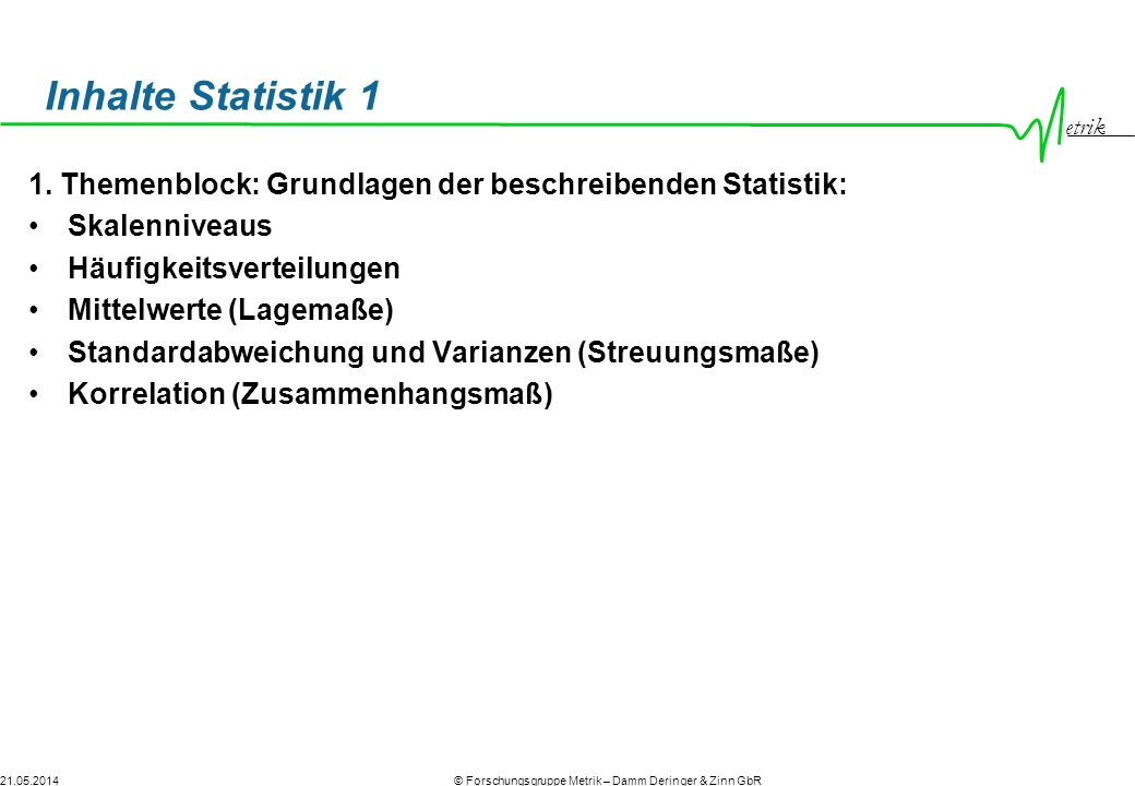 Inhalte Statistik 1 1. Themenblock: Grundlagen der beschreibenden Statistik: Skalenniveaus. Häufigkeitsverteilungen.