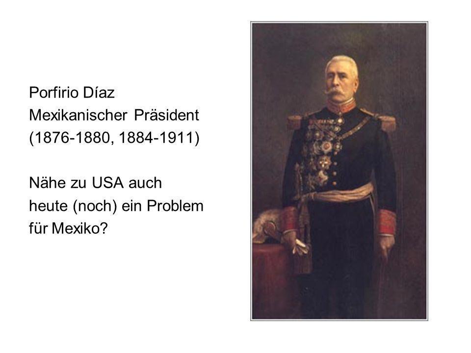 Porfirio Díaz Mexikanischer Präsident. (1876-1880, 1884-1911) Nähe zu USA auch. heute (noch) ein Problem.