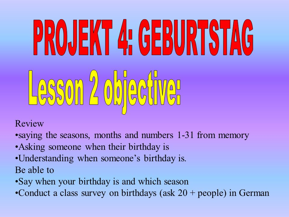 PROJEKT 4: GEBURTSTAG Lesson 2 objective: Review
