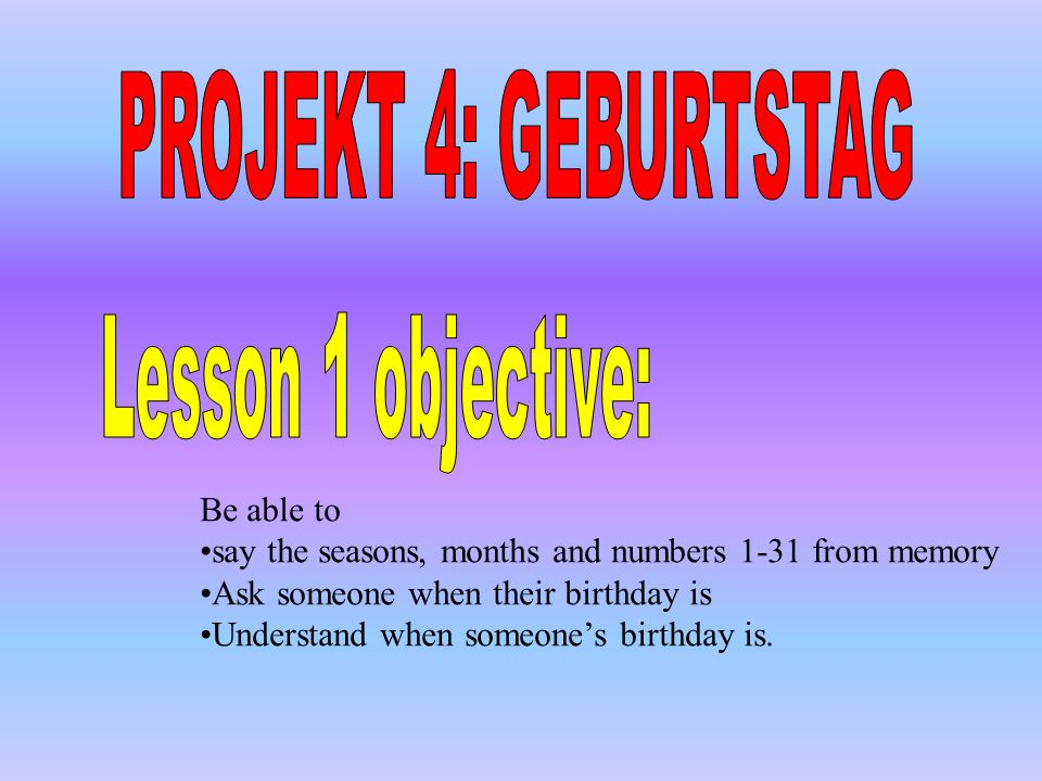 PROJEKT 4: GEBURTSTAG Lesson 1 objective: Be able to