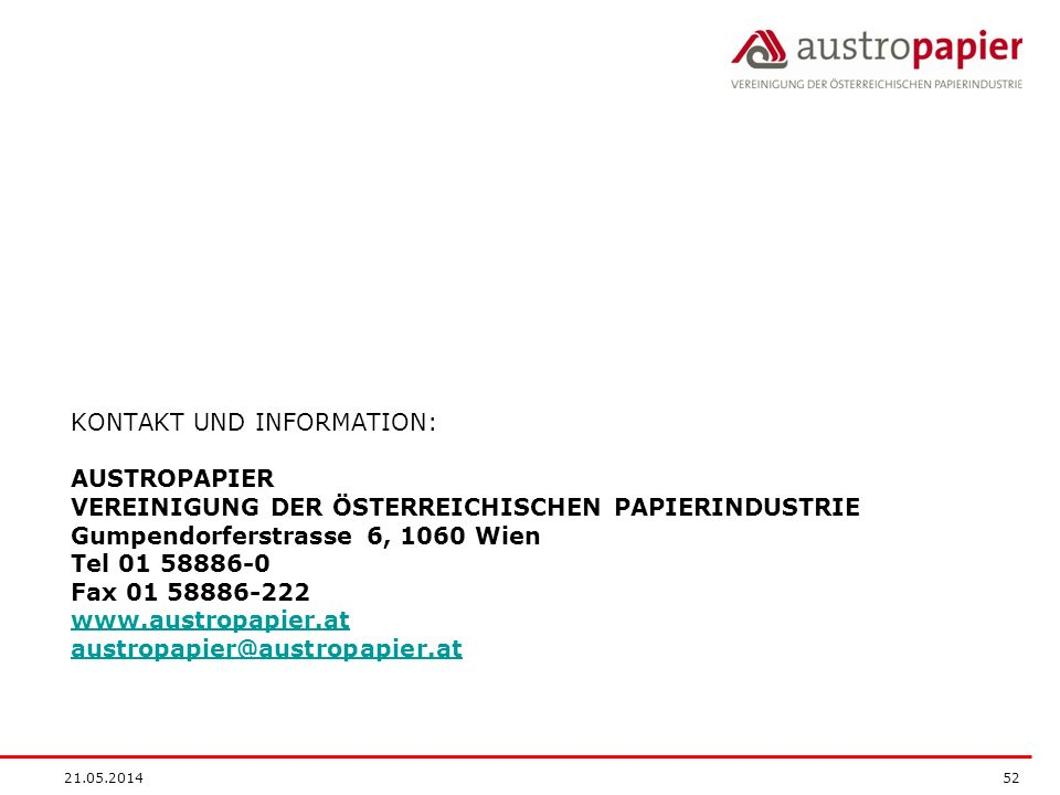 KONTAKT UND INFORMATION: AUSTROPAPIER VEREINIGUNG DER ÖSTERREICHISCHEN PAPIERINDUSTRIE Gumpendorferstrasse 6, 1060 Wien Tel 01 58886-0 Fax 01 58886-222 www.austropapier.at austropapier@austropapier.at