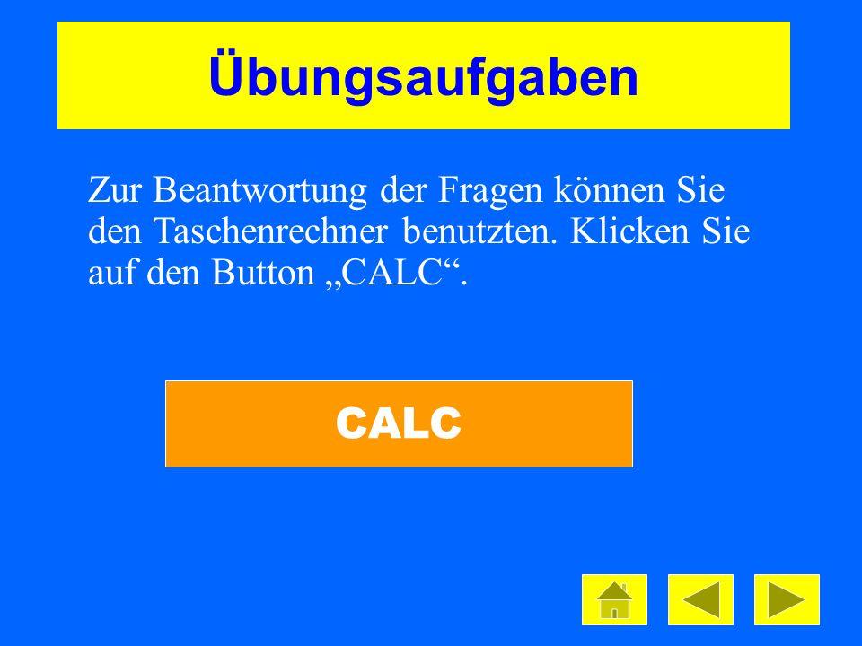"""Übungsaufgaben Zur Beantwortung der Fragen können Sie den Taschenrechner benutzten. Klicken Sie auf den Button """"CALC ."""