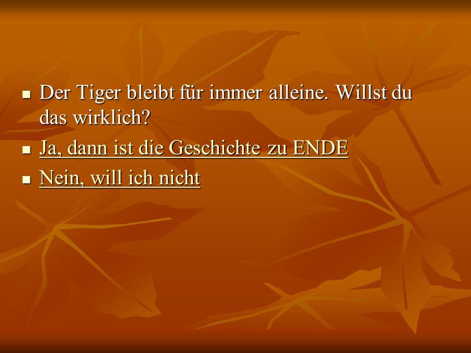 Der Tiger bleibt für immer alleine. Willst du das wirklich