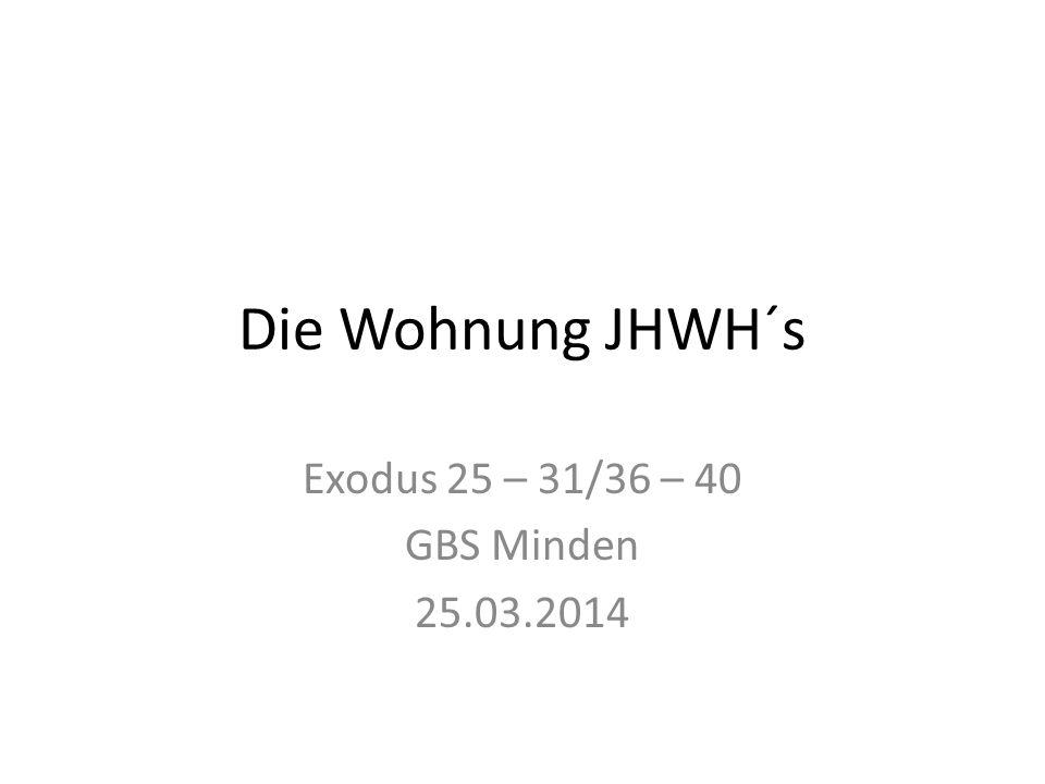 Die Wohnung JHWH´s Exodus 25 – 31/36 – 40 GBS Minden 25.03.2014