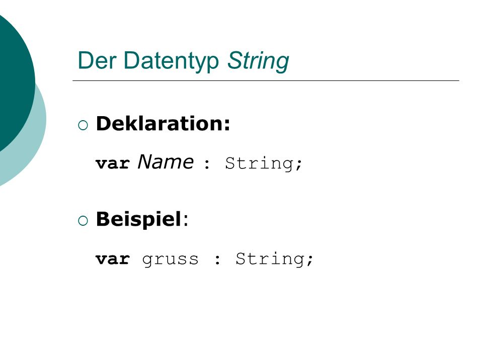 Der Datentyp String Deklaration: var Name : String; Beispiel: