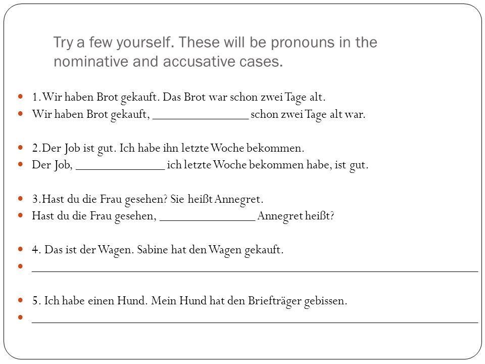 Try a few yourself. These will be pronouns in the nominative and accusative cases.