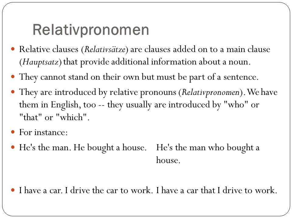 Relativpronomen Relative clauses (Relativsätze) are clauses added on to a main clause (Hauptsatz) that provide additional information about a noun.