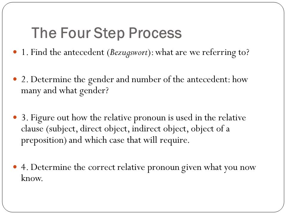 The Four Step Process 1. Find the antecedent (Bezugswort): what are we referring to