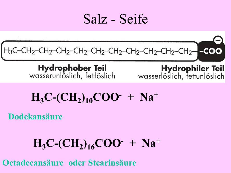 Salz - Seife H3C-(CH2)10COO- + Na+ H3C-(CH2)16COO- + Na+ Dodekansäure