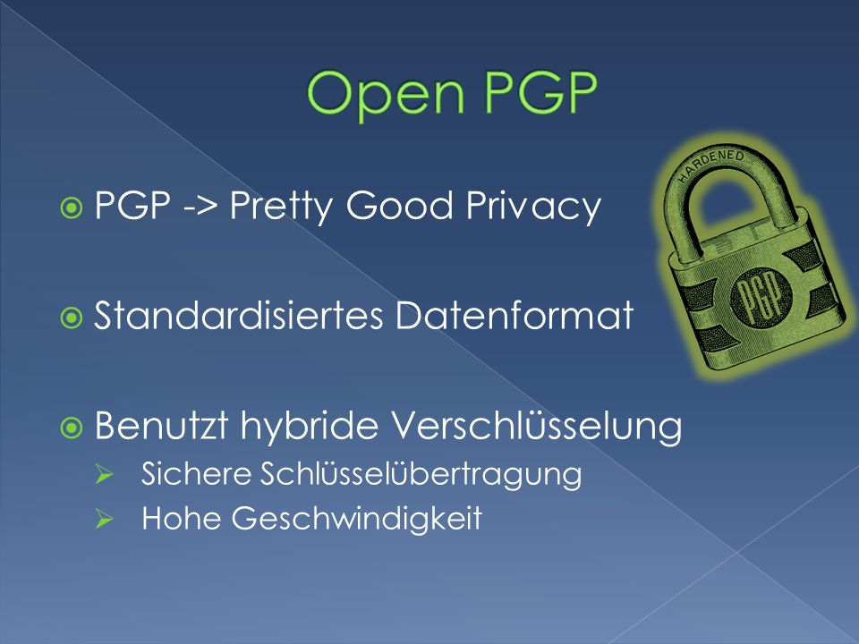 Open PGP PGP -> Pretty Good Privacy Standardisiertes Datenformat