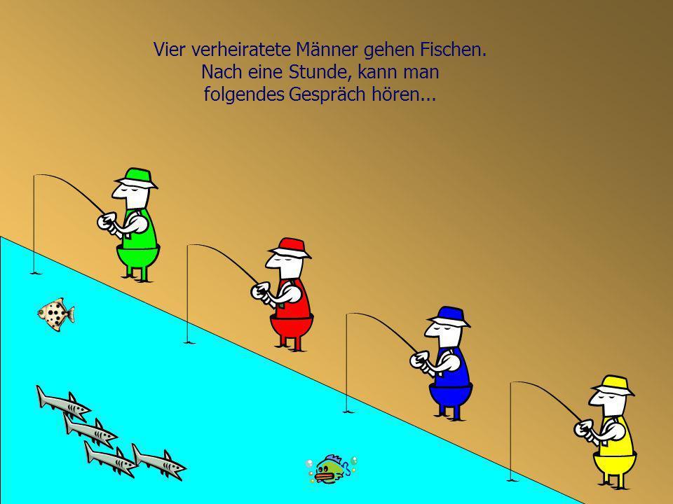 Vier verheiratete Männer gehen Fischen. Nach eine Stunde, kann man
