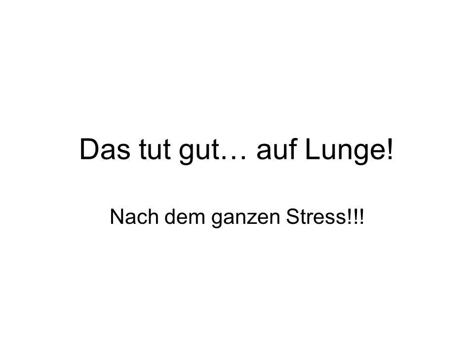 Das tut gut… auf Lunge! Nach dem ganzen Stress!!!