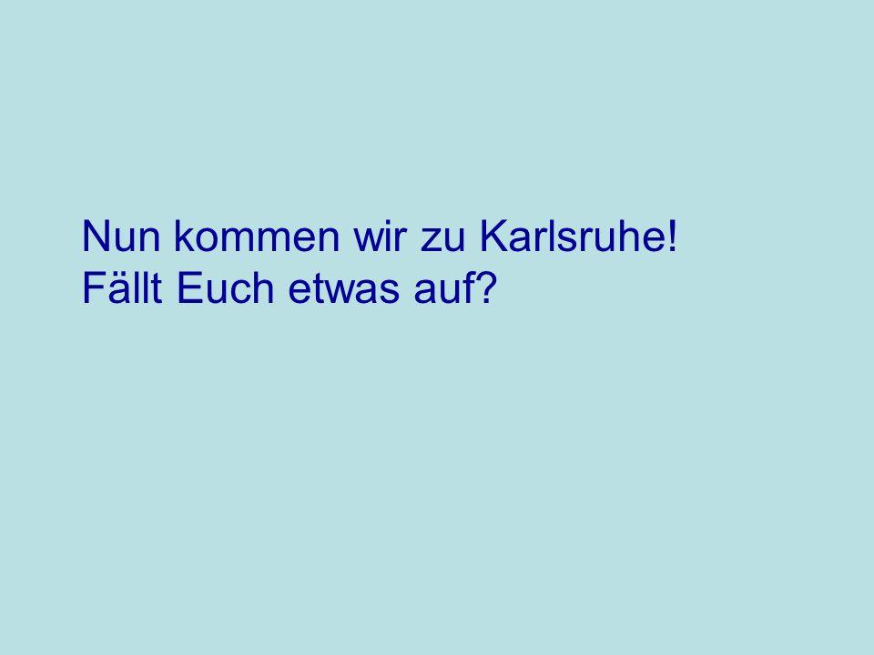 Nun kommen wir zu Karlsruhe!