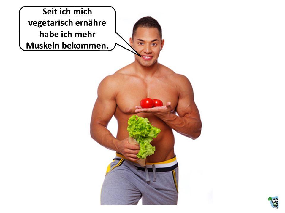 Seit ich mich vegetarisch ernähre habe ich mehr Muskeln bekommen.
