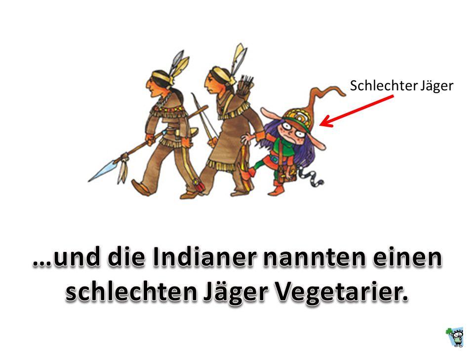 …und die Indianer nannten einen schlechten Jäger Vegetarier.