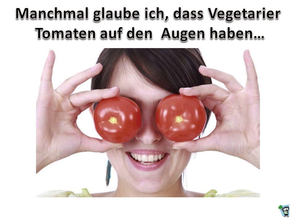 Manchmal glaube ich, dass Vegetarier Tomaten auf den Augen haben…