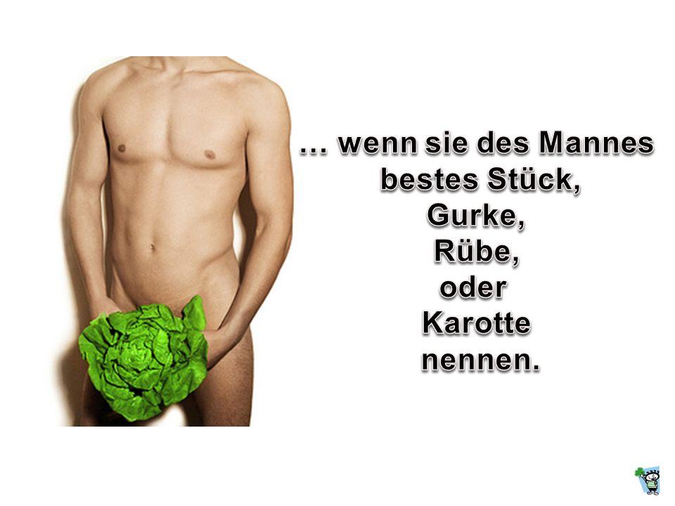 … wenn sie des Mannes bestes Stück, Gurke, Rübe, oder Karotte nennen.