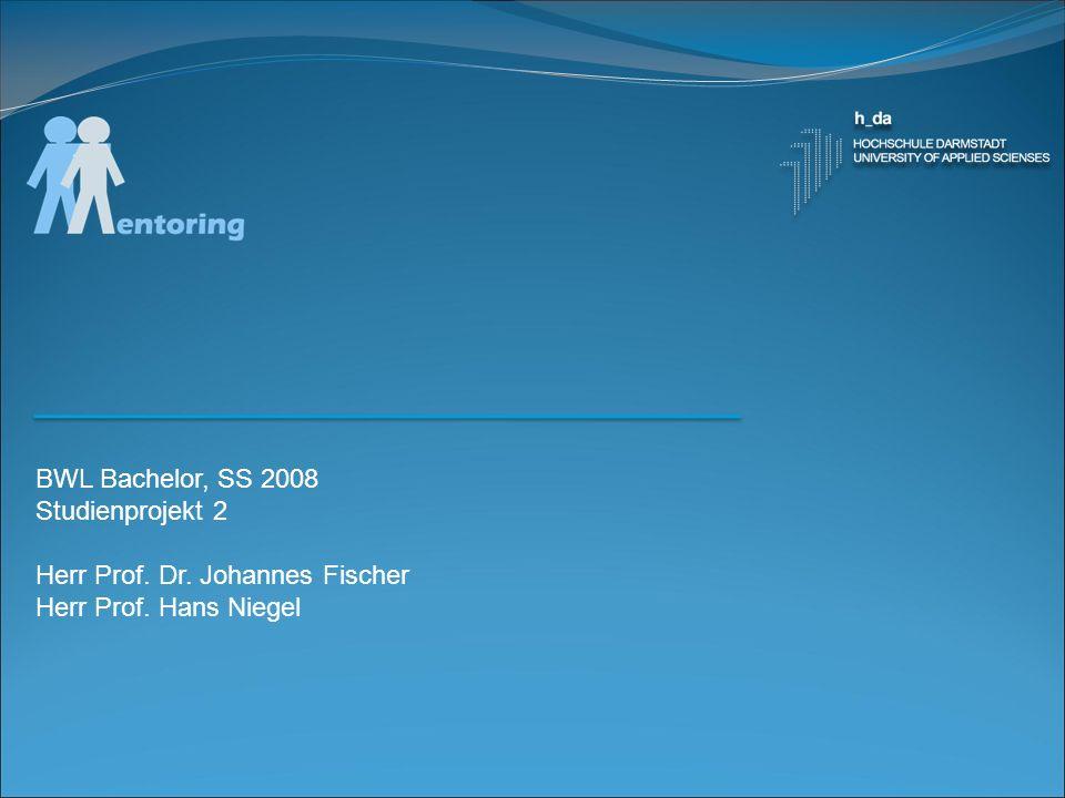 BWL Bachelor, SS 2008 Studienprojekt 2 Herr Prof. Dr. Johannes Fischer Herr Prof. Hans Niegel