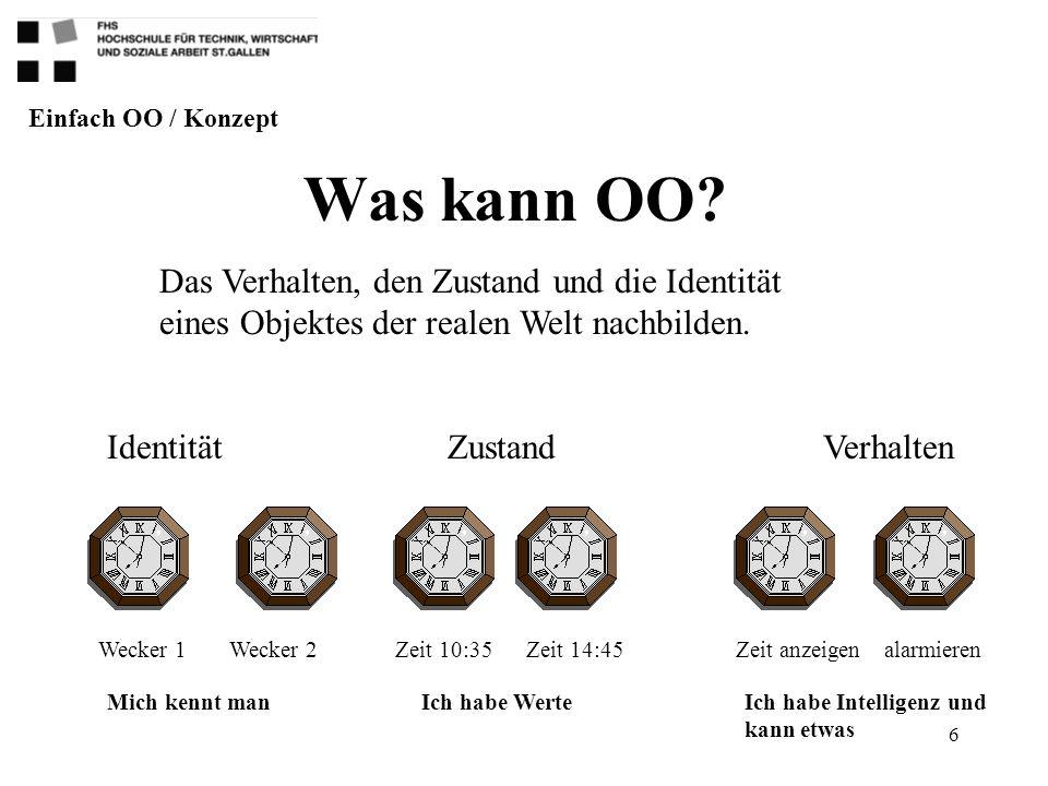 Einfach OO / Konzept Was kann OO Das Verhalten, den Zustand und die Identität eines Objektes der realen Welt nachbilden.