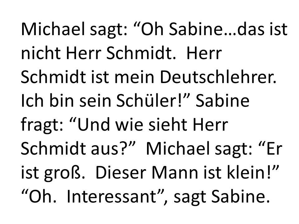 Michael sagt: Oh Sabine…das ist nicht Herr Schmidt