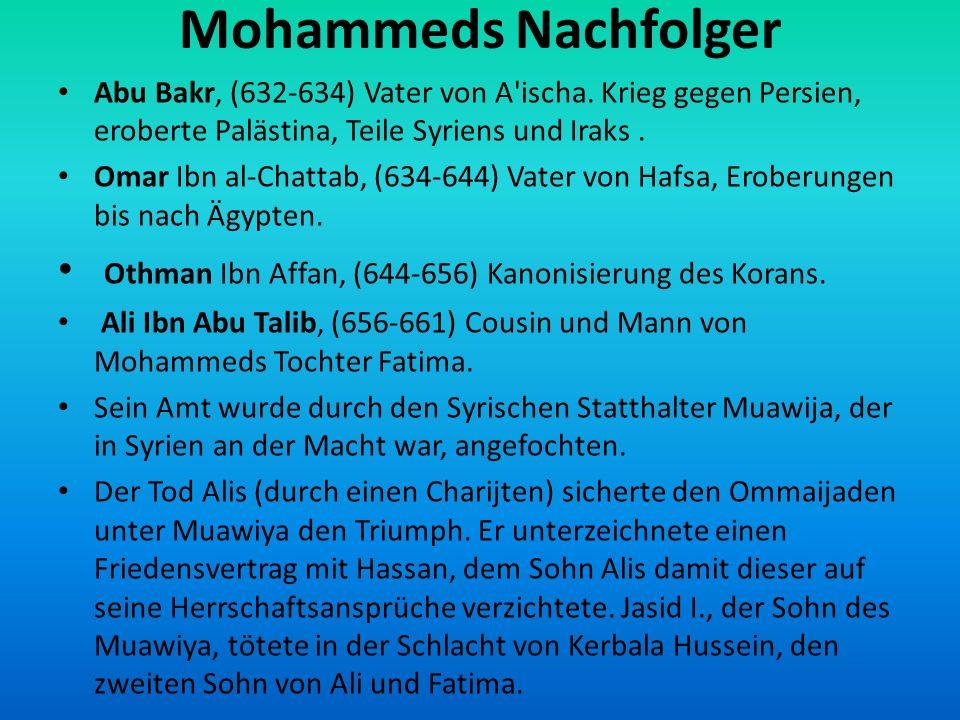 Mohammeds Nachfolger Abu Bakr, (632-634) Vater von A ischa. Krieg gegen Persien, eroberte Palästina, Teile Syriens und Iraks .