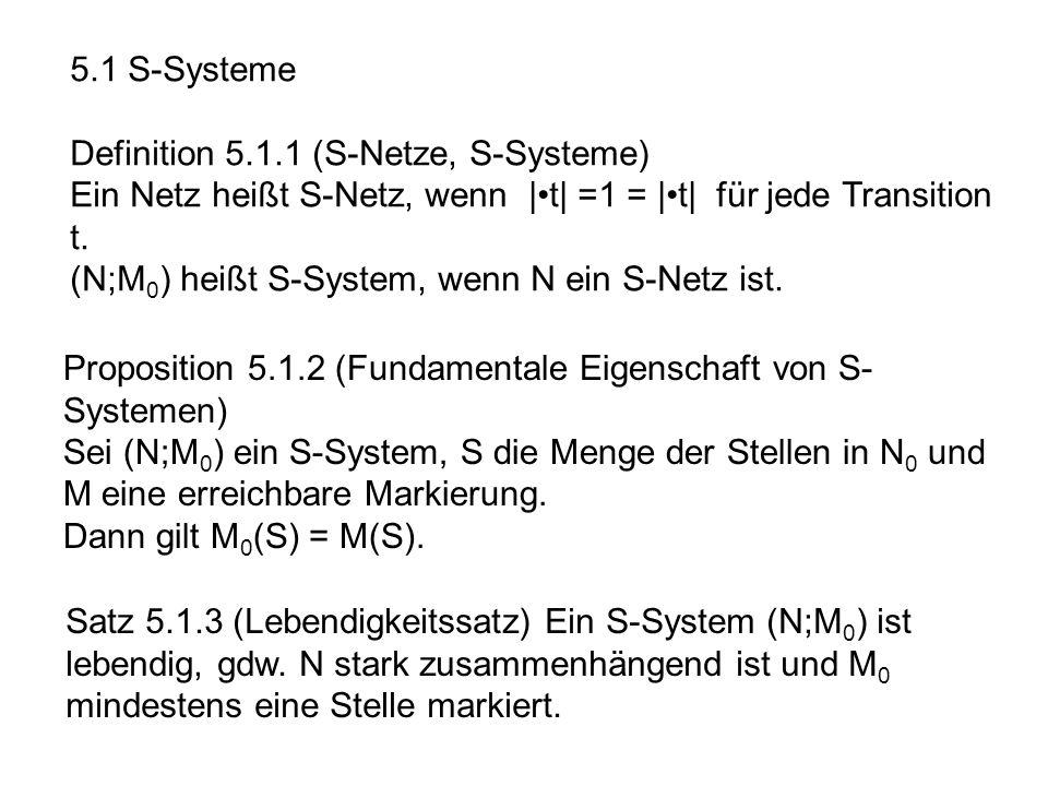 5.1 S-Systeme Definition 5.1.1 (S-Netze, S-Systeme) Ein Netz heißt S-Netz, wenn |•t| =1 = |•t| für jede Transition t.