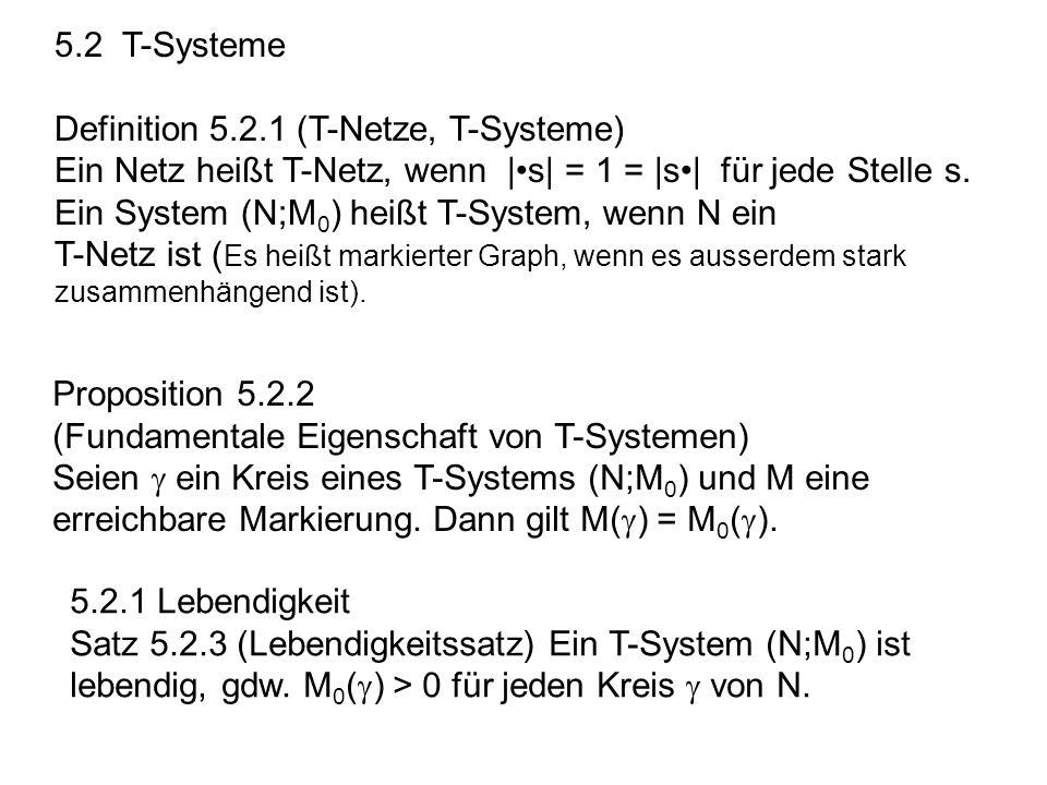 5.2 T-Systeme Definition 5.2.1 (T-Netze, T-Systeme) Ein Netz heißt T-Netz, wenn |•s| = 1 = |s•| für jede Stelle s.