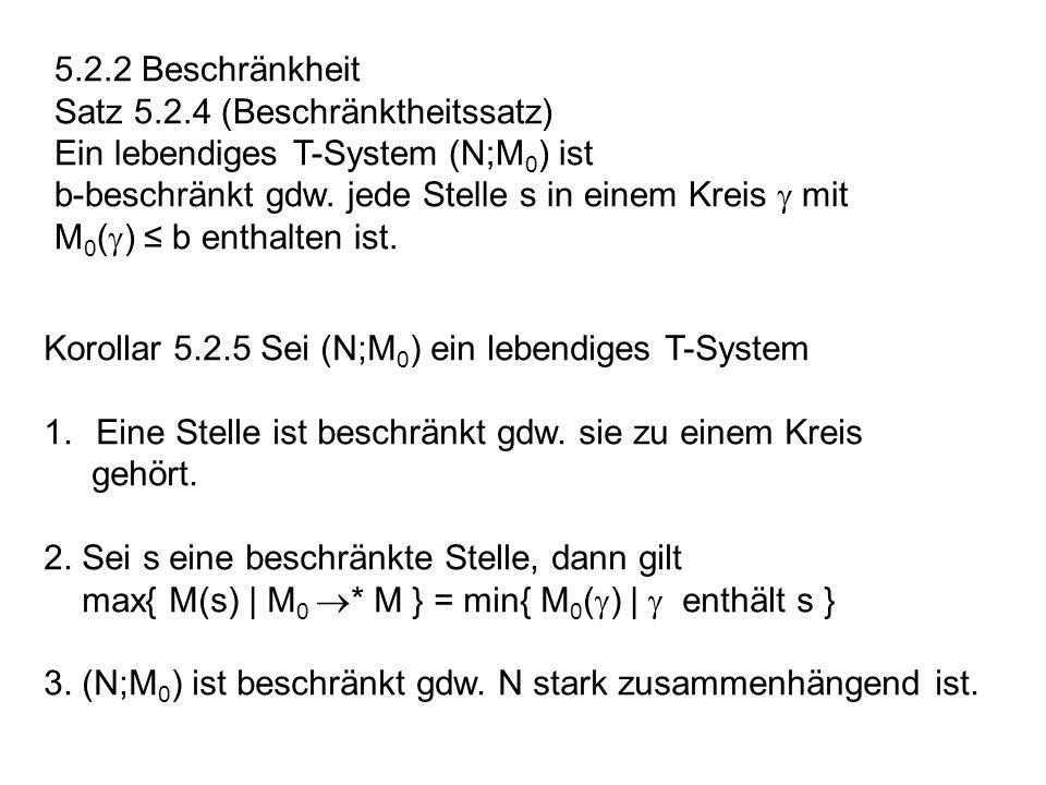 5.2.2 Beschränkheit Satz 5.2.4 (Beschränktheitssatz) Ein lebendiges T-System (N;M0) ist. b-beschränkt gdw. jede Stelle s in einem Kreis  mit.