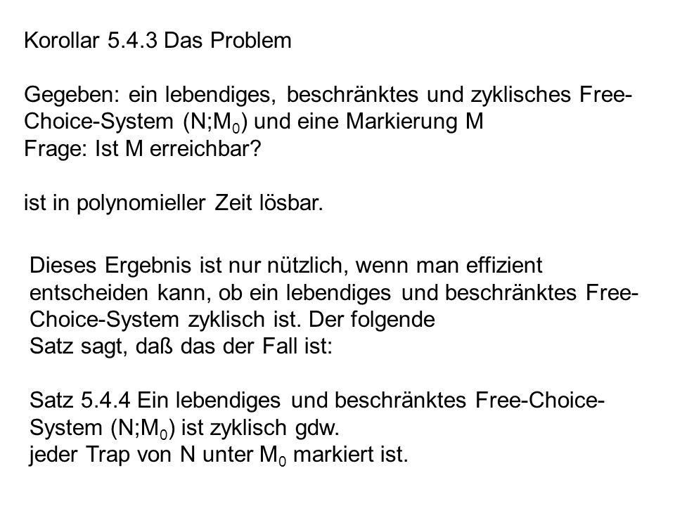 Korollar 5.4.3 Das Problem Gegeben: ein lebendiges, beschränktes und zyklisches Free-Choice-System (N;M0) und eine Markierung M.