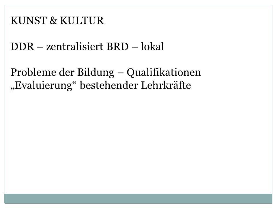 KUNST & KULTUR DDR – zentralisiert BRD – lokal. Probleme der Bildung – Qualifikationen.