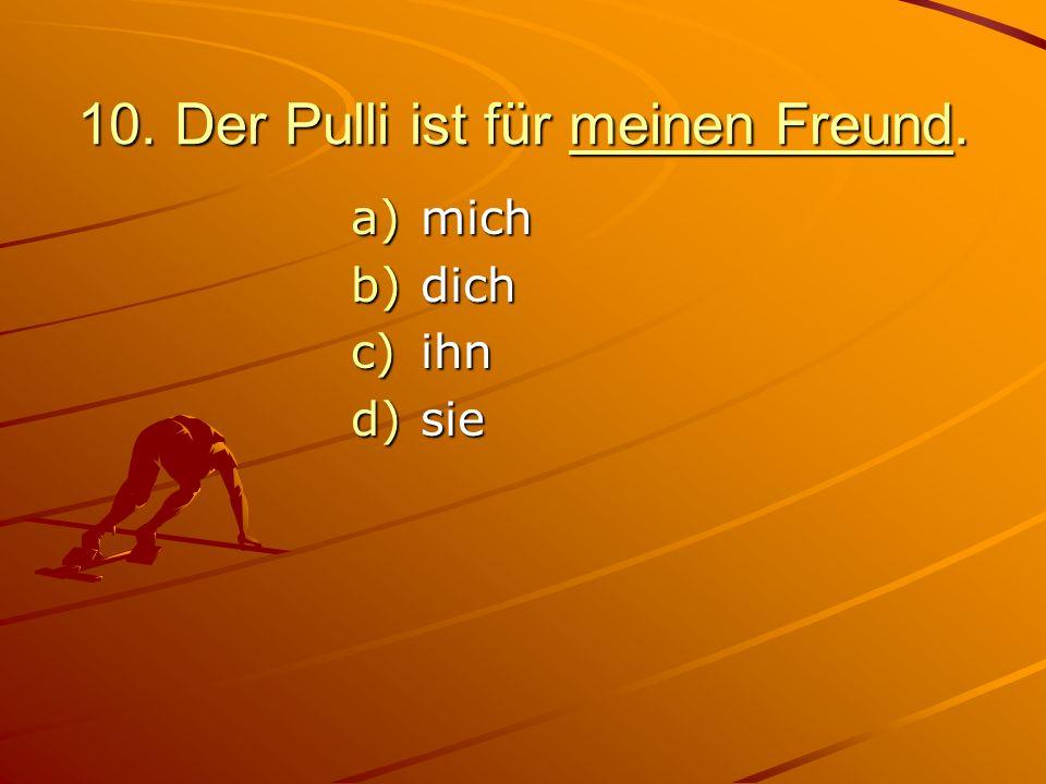 10. Der Pulli ist für meinen Freund.