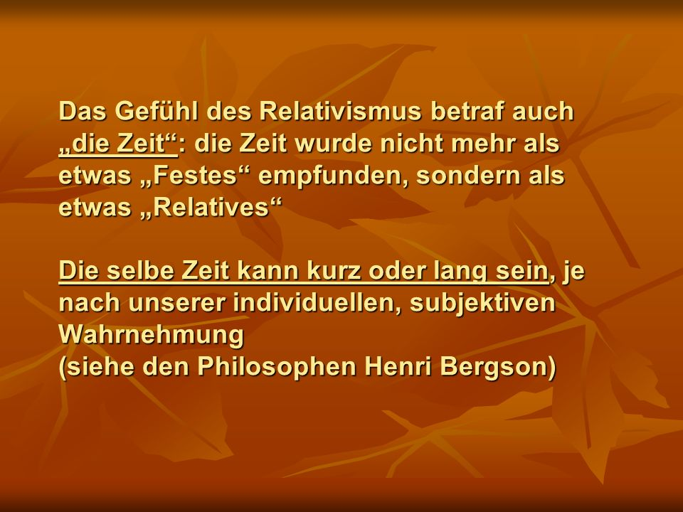 """Das Gefühl des Relativismus betraf auch """"die Zeit : die Zeit wurde nicht mehr als etwas """"Festes empfunden, sondern als etwas """"Relatives Die selbe Zeit kann kurz oder lang sein, je nach unserer individuellen, subjektiven Wahrnehmung (siehe den Philosophen Henri Bergson)"""