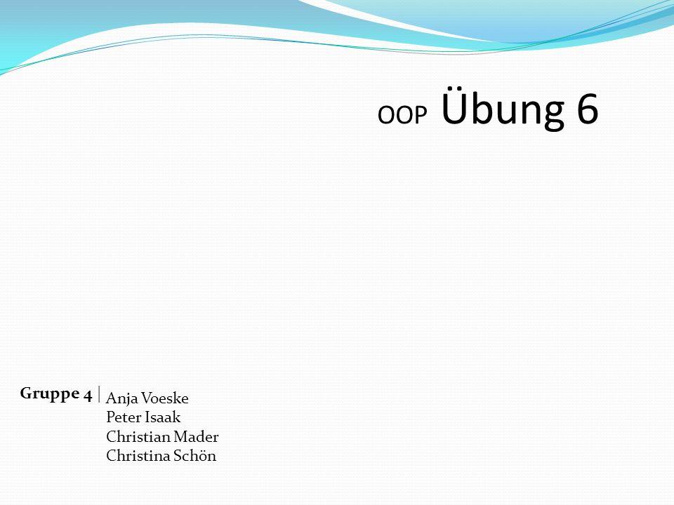 OOP Übung 6 Gruppe 4 | Anja Voeske Peter Isaak Christian Mader