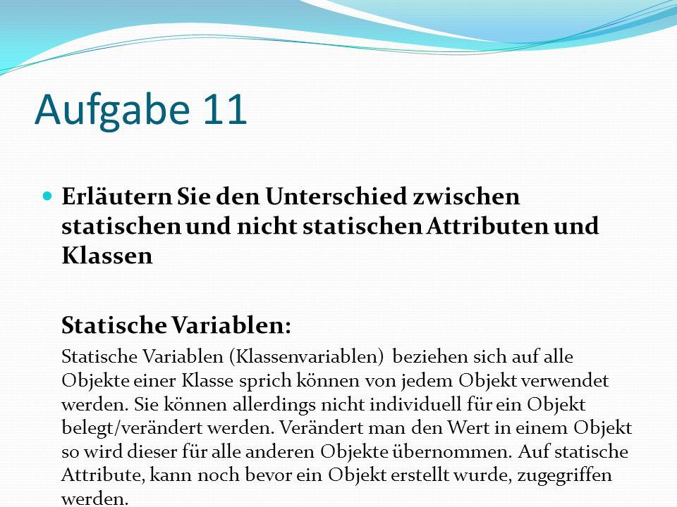 Aufgabe 11 Erläutern Sie den Unterschied zwischen statischen und nicht statischen Attributen und Klassen.