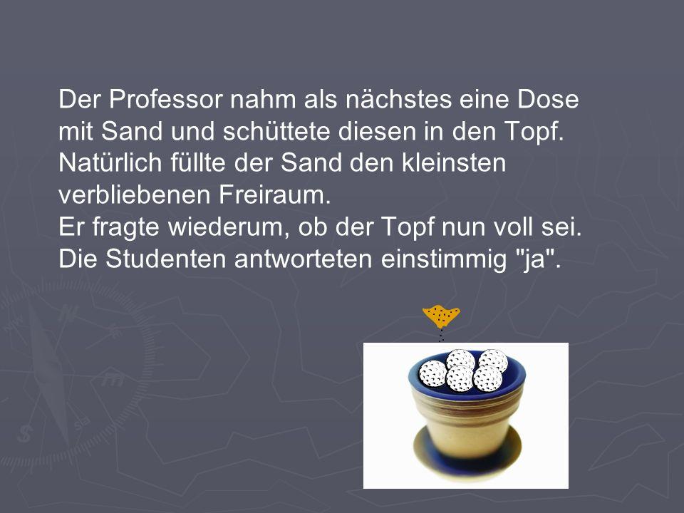 Der Professor nahm als nächstes eine Dose mit Sand und schüttete diesen in den Topf. Natürlich füllte der Sand den kleinsten verbliebenen Freiraum.