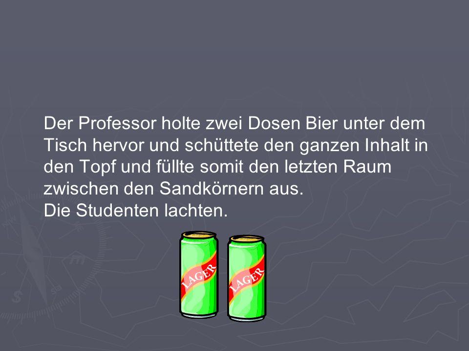 Der Professor holte zwei Dosen Bier unter dem Tisch hervor und schüttete den ganzen Inhalt in den Topf und füllte somit den letzten Raum zwischen den Sandkörnern aus.