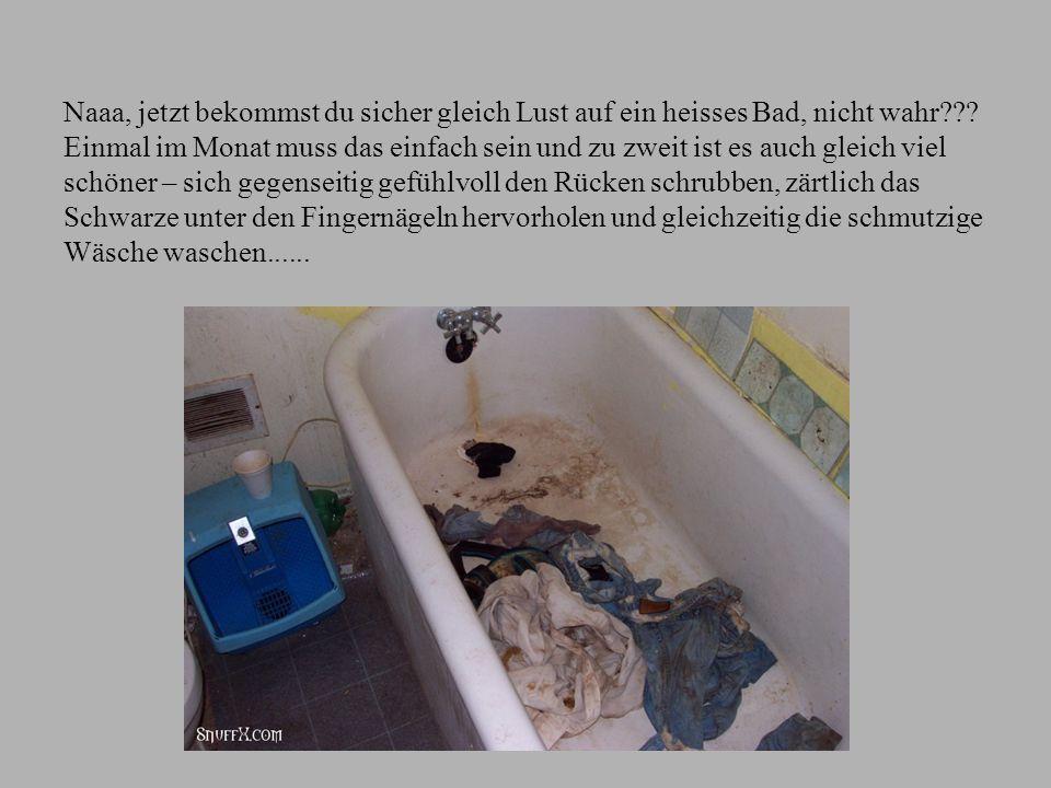 Naaa, jetzt bekommst du sicher gleich Lust auf ein heisses Bad, nicht wahr .