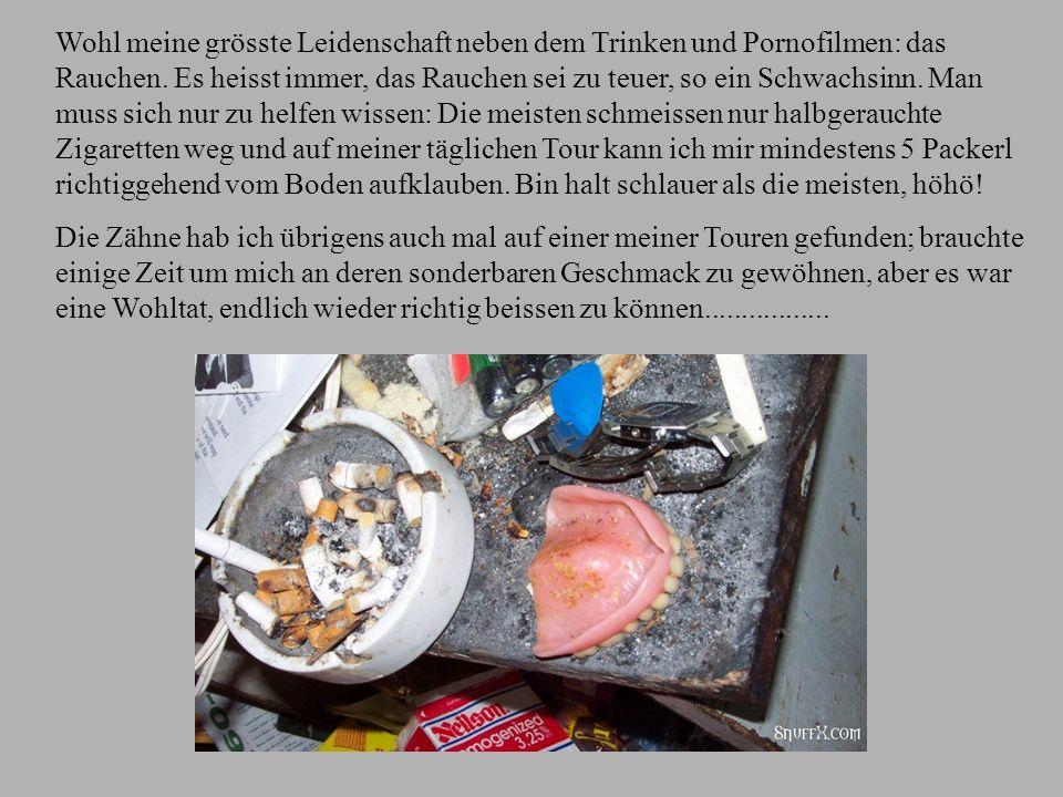 Wohl meine grösste Leidenschaft neben dem Trinken und Pornofilmen: das Rauchen. Es heisst immer, das Rauchen sei zu teuer, so ein Schwachsinn. Man muss sich nur zu helfen wissen: Die meisten schmeissen nur halbgerauchte Zigaretten weg und auf meiner täglichen Tour kann ich mir mindestens 5 Packerl richtiggehend vom Boden aufklauben. Bin halt schlauer als die meisten, höhö!