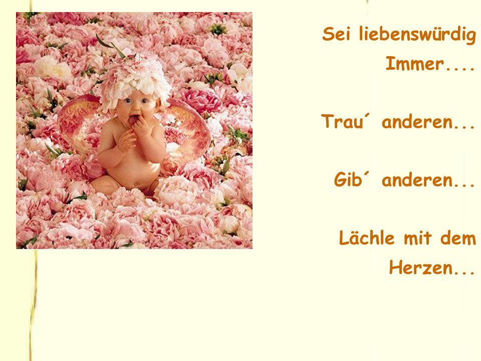 Sei liebenswürdig Immer.... Trau´ anderen... Gib´ anderen... Lächle mit dem Herzen...