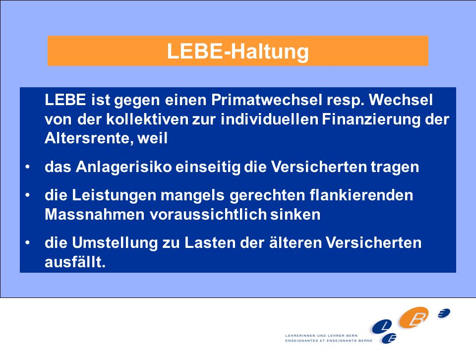 LEBE-Haltung LEBE ist gegen einen Primatwechsel resp. Wechsel von der kollektiven zur individuellen Finanzierung der Altersrente, weil.