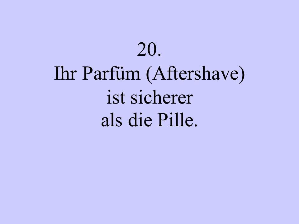 20. Ihr Parfüm (Aftershave) ist sicherer als die Pille.