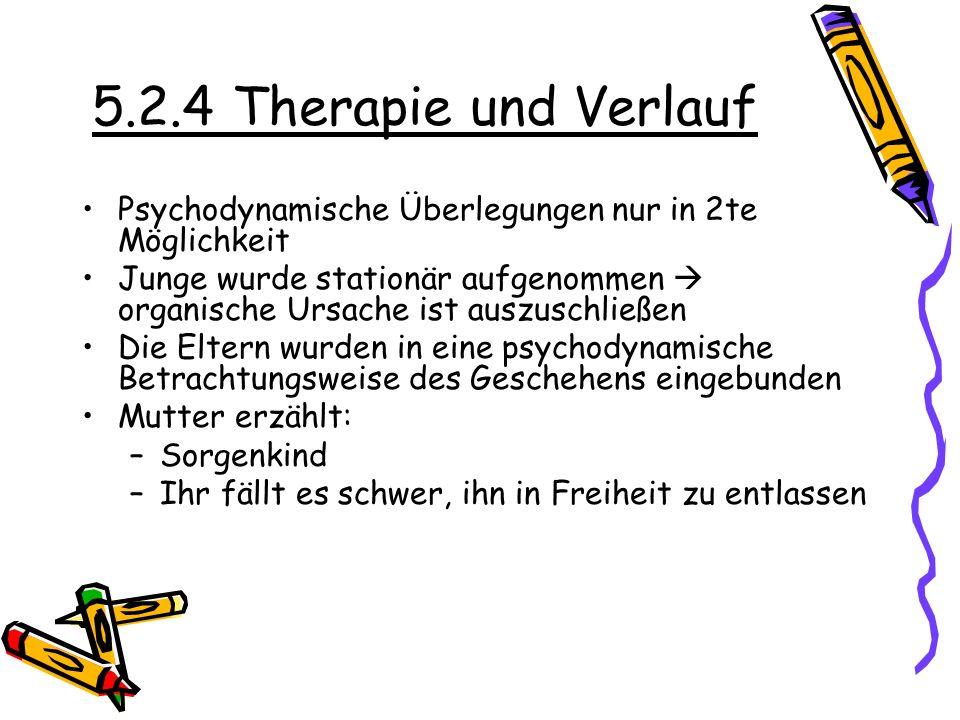 5.2.4 Therapie und Verlauf Psychodynamische Überlegungen nur in 2te Möglichkeit.